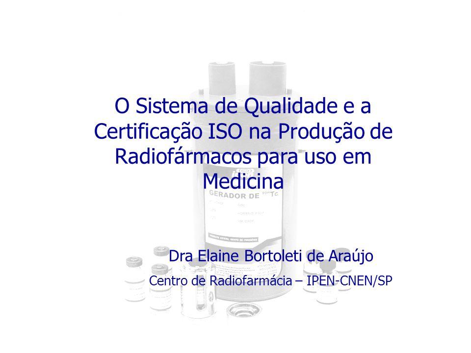 O Sistema de Qualidade e a Certificação ISO na Produção de Radiofármacos para uso em Medicina Dra Elaine Bortoleti de Araújo Centro de Radiofarmácia –