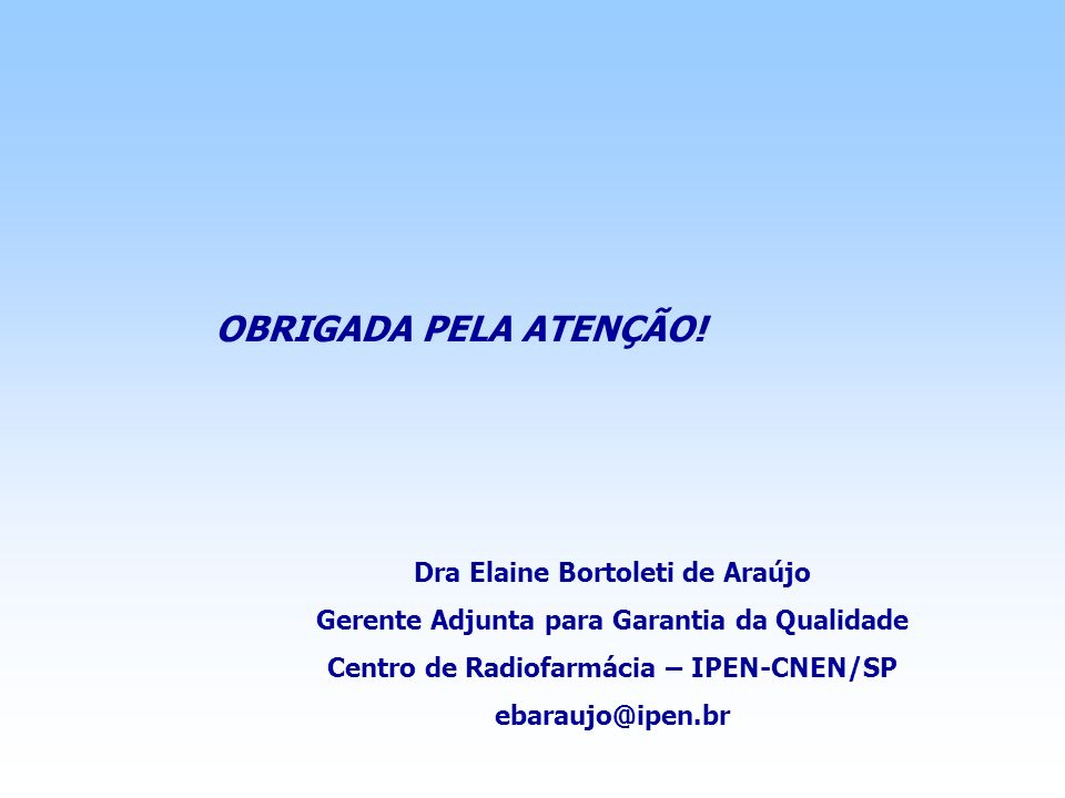 Dra Elaine Bortoleti de Araújo Gerente Adjunta para Garantia da Qualidade Centro de Radiofarmácia – IPEN-CNEN/SP ebaraujo@ipen.br OBRIGADA PELA ATENÇÃ