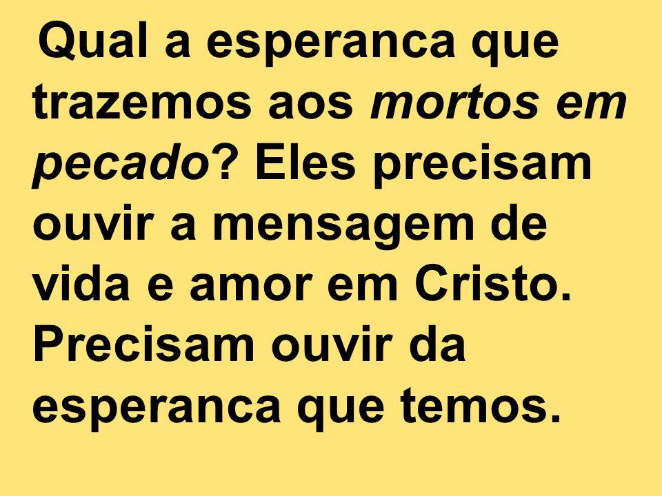 Qual a esperanca que trazemos aos mortos em pecado? Eles precisam ouvir a mensagem de vida e amor em Cristo. Precisam ouvir da esperanca que temos.