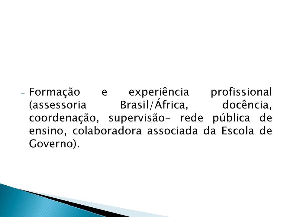 - Formação e experiência profissional (assessoria Brasil/África, docência, coordenação, supervisão- rede pública de ensino, colaboradora associada da