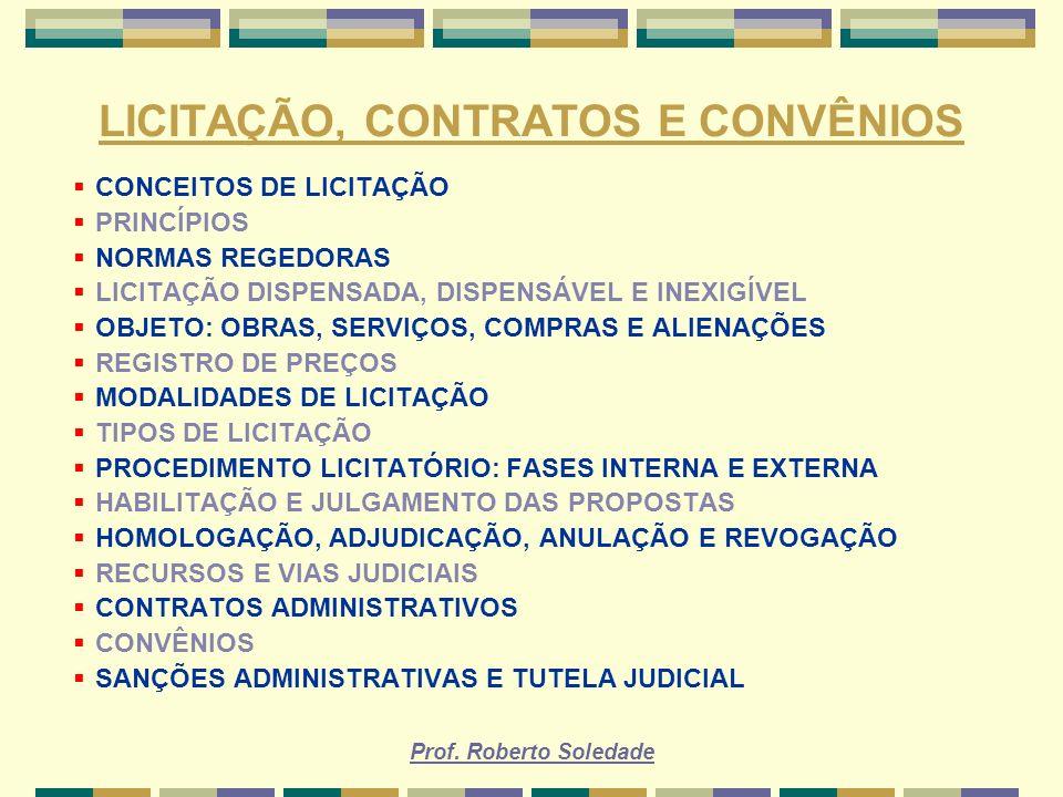 Prof. Roberto Soledade LICITAÇÃO, CONTRATOS E CONVÊNIOS CONCEITOS DE LICITAÇÃO PRINCÍPIOS NORMAS REGEDORAS LICITAÇÃO DISPENSADA, DISPENSÁVEL E INEXIGÍ