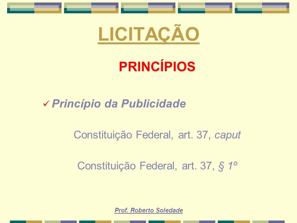 Prof. Roberto Soledade LICITAÇÃO PRINCÍPIOS Princípio da Publicidade Constituição Federal, art. 37, caput Constituição Federal, art. 37, § 1º