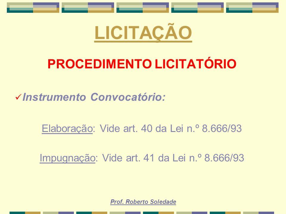 Prof. Roberto Soledade LICITAÇÃO PROCEDIMENTO LICITATÓRIO Instrumento Convocatório: Elaboração: Vide art. 40 da Lei n.º 8.666/93 Impugnação: Vide art.