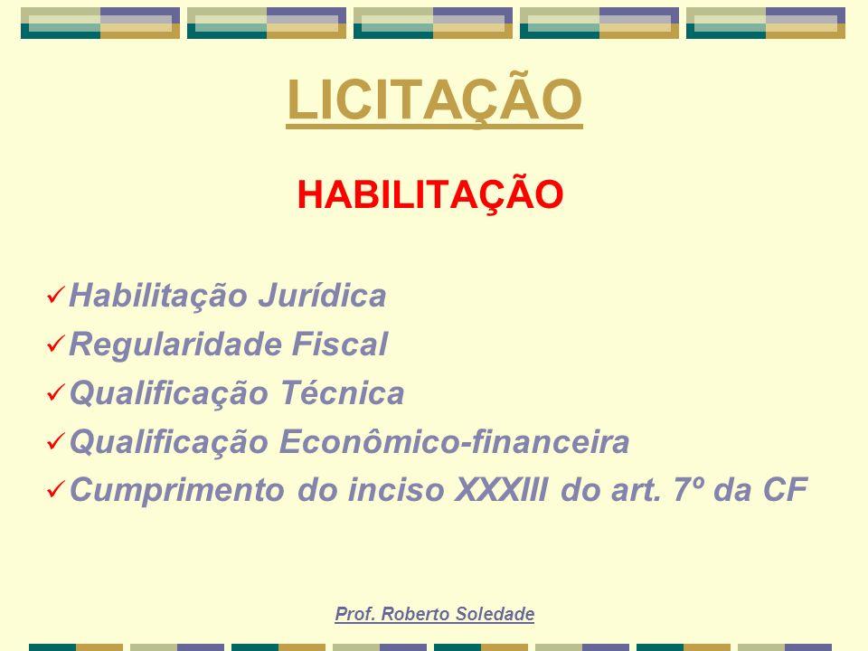 Prof. Roberto Soledade LICITAÇÃO HABILITAÇÃO Habilitação Jurídica Regularidade Fiscal Qualificação Técnica Qualificação Econômico-financeira Cumprimen