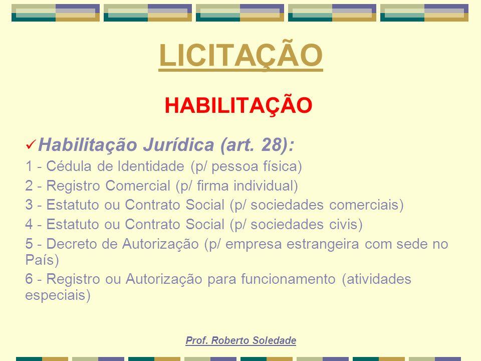 Prof. Roberto Soledade LICITAÇÃO HABILITAÇÃO Habilitação Jurídica (art. 28): 1 - Cédula de Identidade (p/ pessoa física) 2 - Registro Comercial (p/ fi