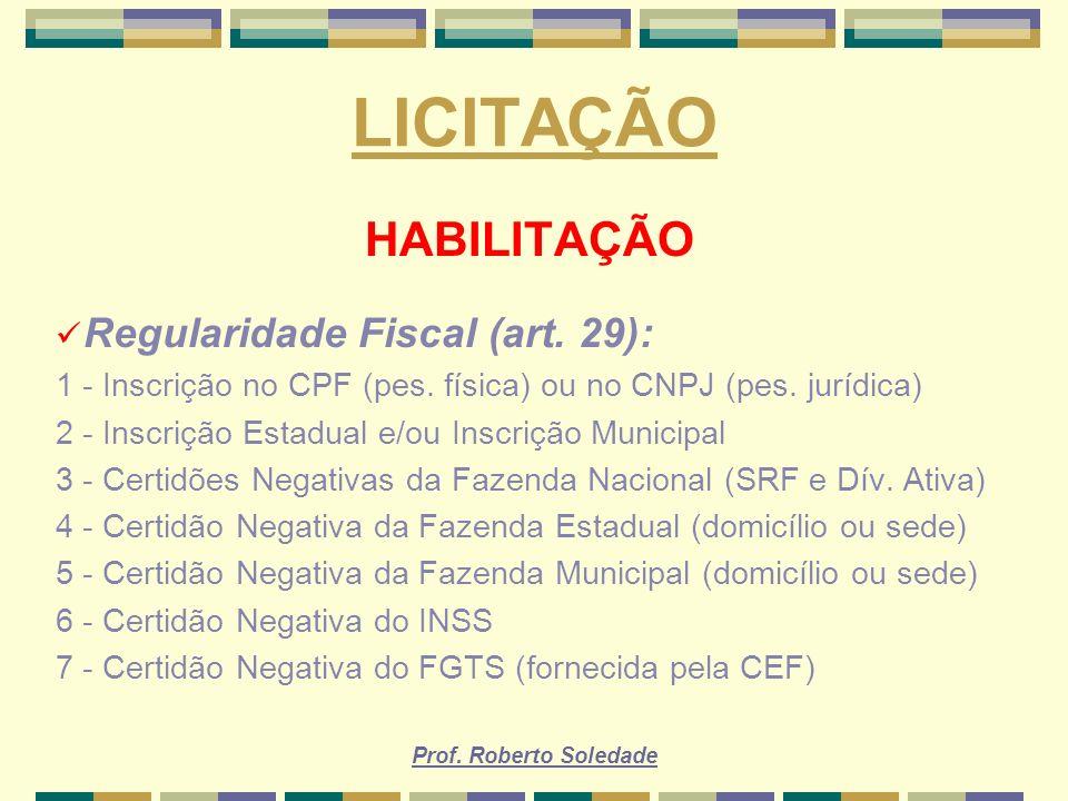 Prof. Roberto Soledade LICITAÇÃO HABILITAÇÃO Regularidade Fiscal (art. 29): 1 - Inscrição no CPF (pes. física) ou no CNPJ (pes. jurídica) 2 - Inscriçã