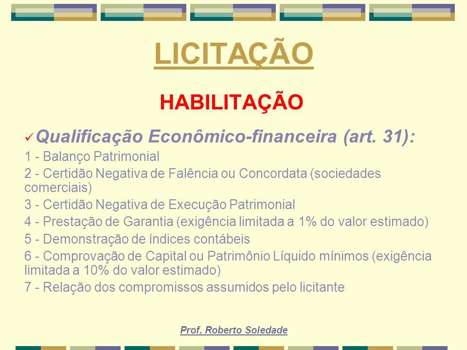 Prof. Roberto Soledade LICITAÇÃO HABILITAÇÃO Qualificação Econômico-financeira (art. 31): 1 - Balanço Patrimonial 2 - Certidão Negativa de Falência ou