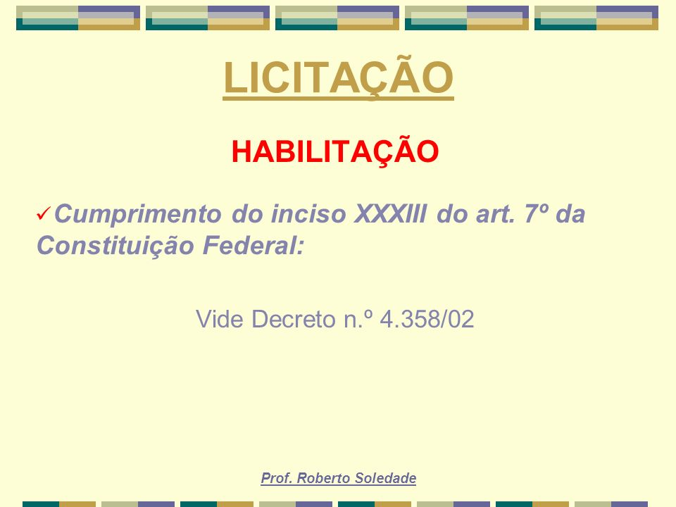 Prof. Roberto Soledade LICITAÇÃO HABILITAÇÃO Cumprimento do inciso XXXIII do art. 7º da Constituição Federal: Vide Decreto n.º 4.358/02