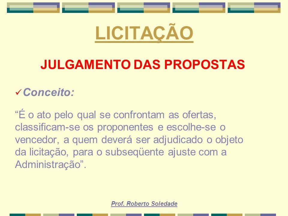 Prof. Roberto Soledade LICITAÇÃO JULGAMENTO DAS PROPOSTAS Conceito: É o ato pelo qual se confrontam as ofertas, classificam-se os proponentes e escolh