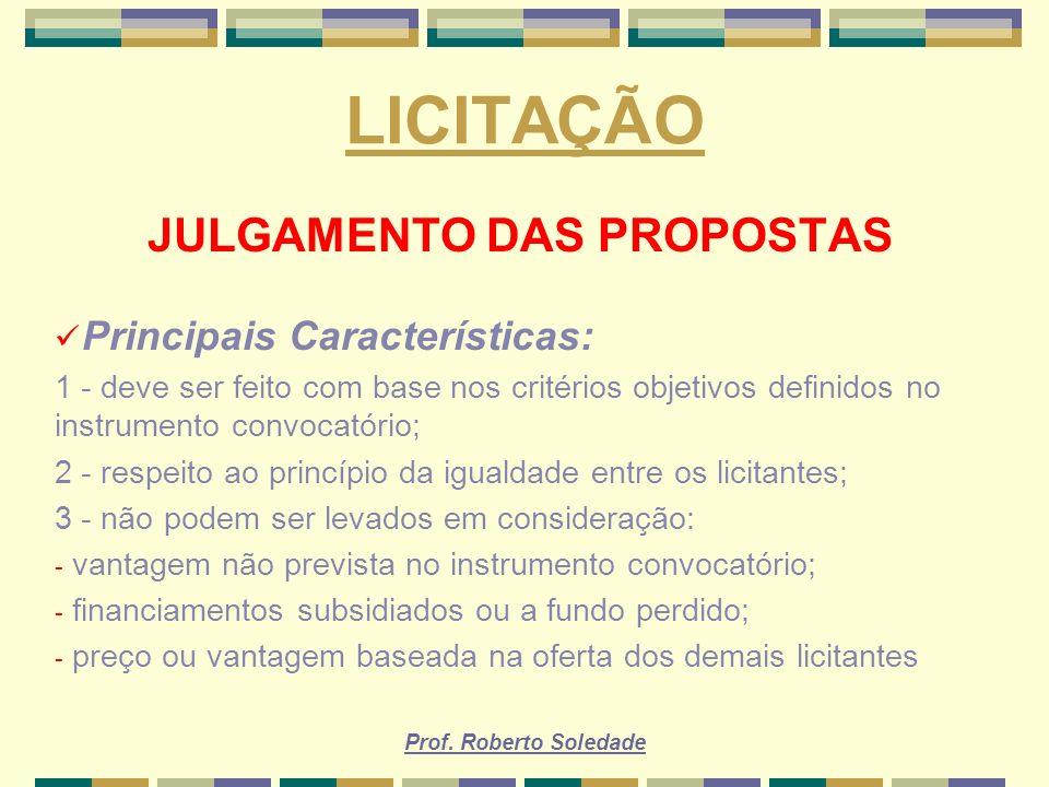 Prof. Roberto Soledade LICITAÇÃO JULGAMENTO DAS PROPOSTAS Principais Características: 1 - deve ser feito com base nos critérios objetivos definidos no
