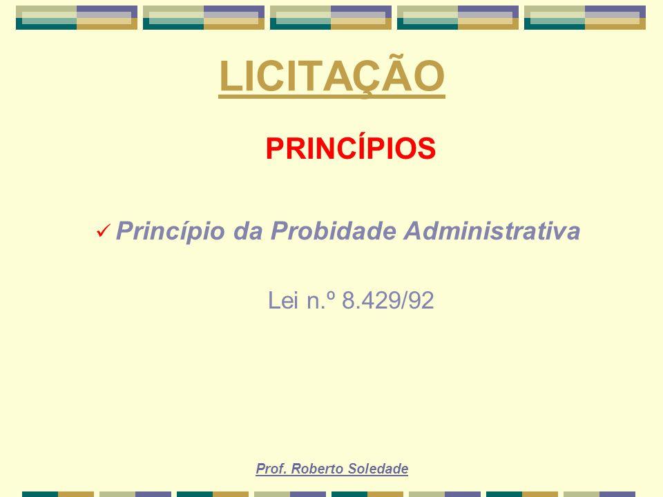 Prof. Roberto Soledade LICITAÇÃO PRINCÍPIOS Princípio da Probidade Administrativa Lei n.º 8.429/92