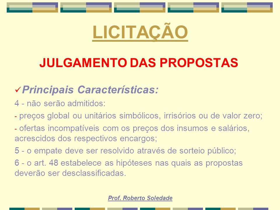 Prof. Roberto Soledade LICITAÇÃO JULGAMENTO DAS PROPOSTAS Principais Características: 4 - não serão admitidos: - preços global ou unitários simbólicos