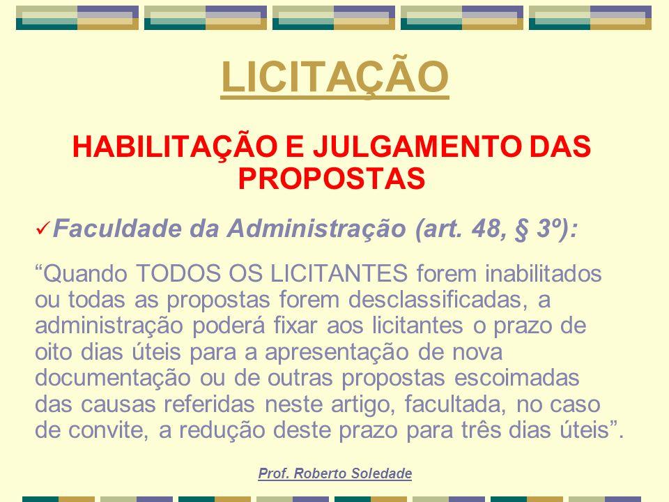 Prof. Roberto Soledade LICITAÇÃO HABILITAÇÃO E JULGAMENTO DAS PROPOSTAS Faculdade da Administração (art. 48, § 3º): Quando TODOS OS LICITANTES forem i