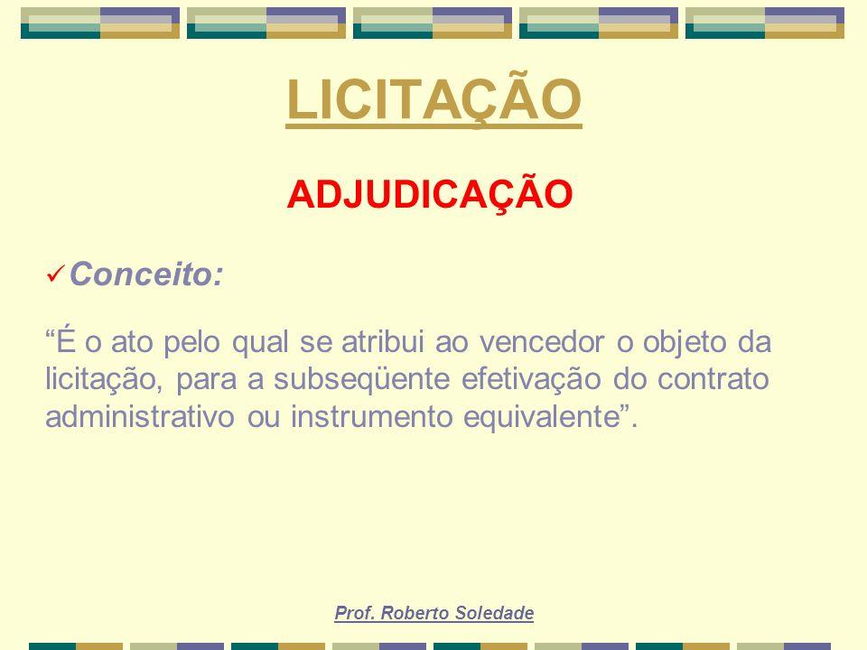 Prof. Roberto Soledade LICITAÇÃO ADJUDICAÇÃO Conceito: É o ato pelo qual se atribui ao vencedor o objeto da licitação, para a subseqüente efetivação d