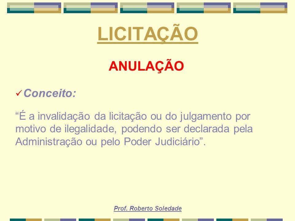 Prof. Roberto Soledade LICITAÇÃO ANULAÇÃO Conceito: É a invalidação da licitação ou do julgamento por motivo de ilegalidade, podendo ser declarada pel