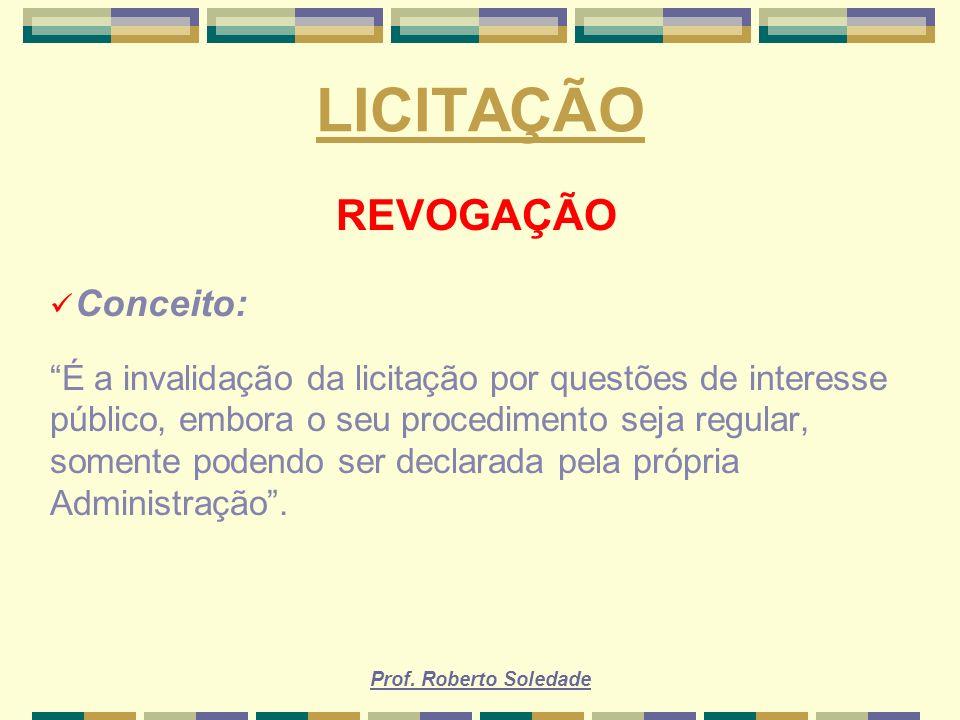 Prof. Roberto Soledade LICITAÇÃO REVOGAÇÃO Conceito: É a invalidação da licitação por questões de interesse público, embora o seu procedimento seja re