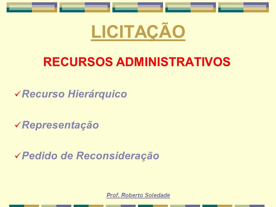 Prof. Roberto Soledade LICITAÇÃO RECURSOS ADMINISTRATIVOS Recurso Hierárquico Representação Pedido de Reconsideração