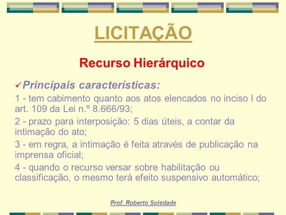 Prof. Roberto Soledade LICITAÇÃO Recurso Hierárquico Principais características: 1 - tem cabimento quanto aos atos elencados no inciso I do art. 109 d
