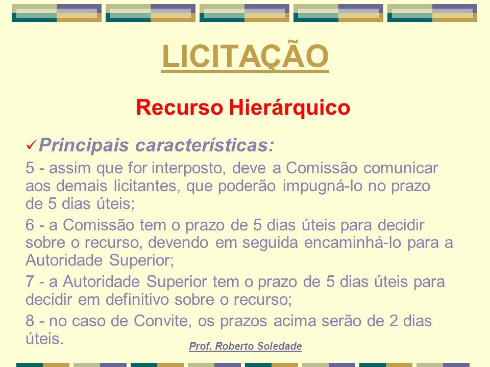Prof. Roberto Soledade LICITAÇÃO Recurso Hierárquico Principais características: 5 - assim que for interposto, deve a Comissão comunicar aos demais li