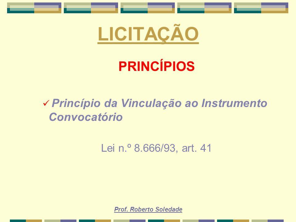 Prof. Roberto Soledade LICITAÇÃO PRINCÍPIOS Princípio da Vinculação ao Instrumento Convocatório Lei n.º 8.666/93, art. 41
