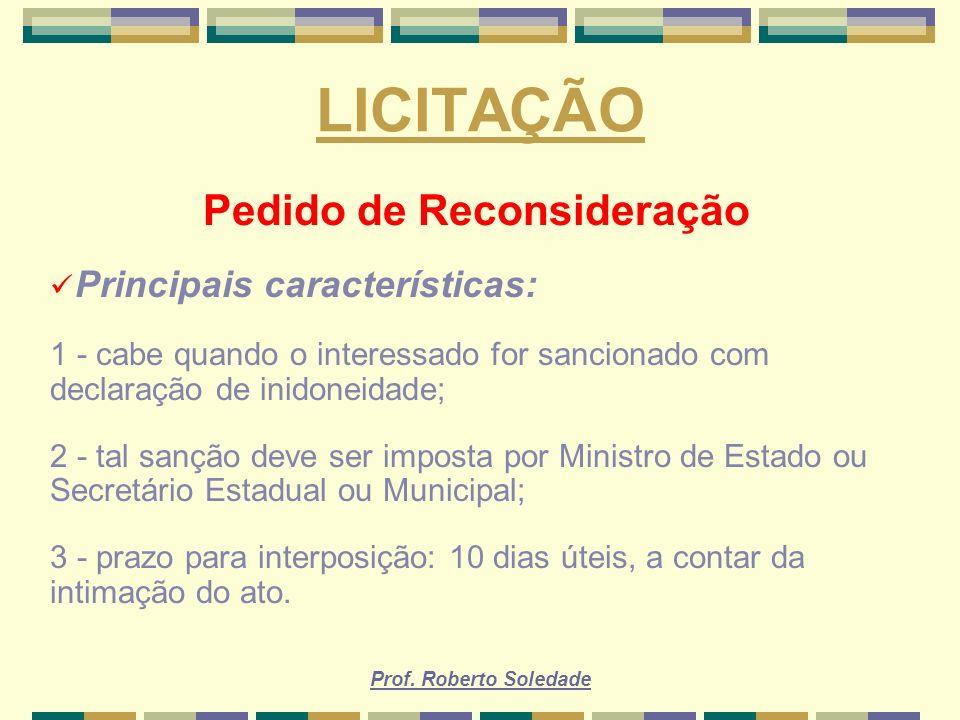 Prof. Roberto Soledade LICITAÇÃO Pedido de Reconsideração Principais características: 1 - cabe quando o interessado for sancionado com declaração de i