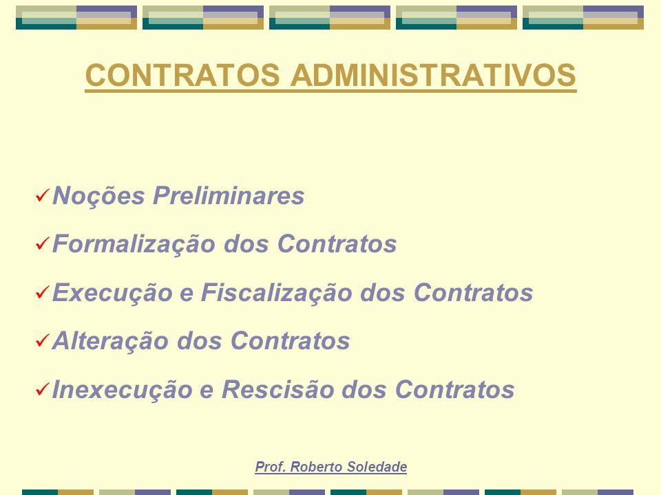 Prof. Roberto Soledade CONTRATOS ADMINISTRATIVOS Noções Preliminares Formalização dos Contratos Execução e Fiscalização dos Contratos Alteração dos Co