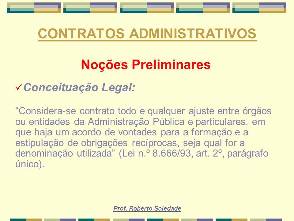 Prof. Roberto Soledade CONTRATOS ADMINISTRATIVOS Noções Preliminares Conceituação Legal: Considera-se contrato todo e qualquer ajuste entre órgãos ou