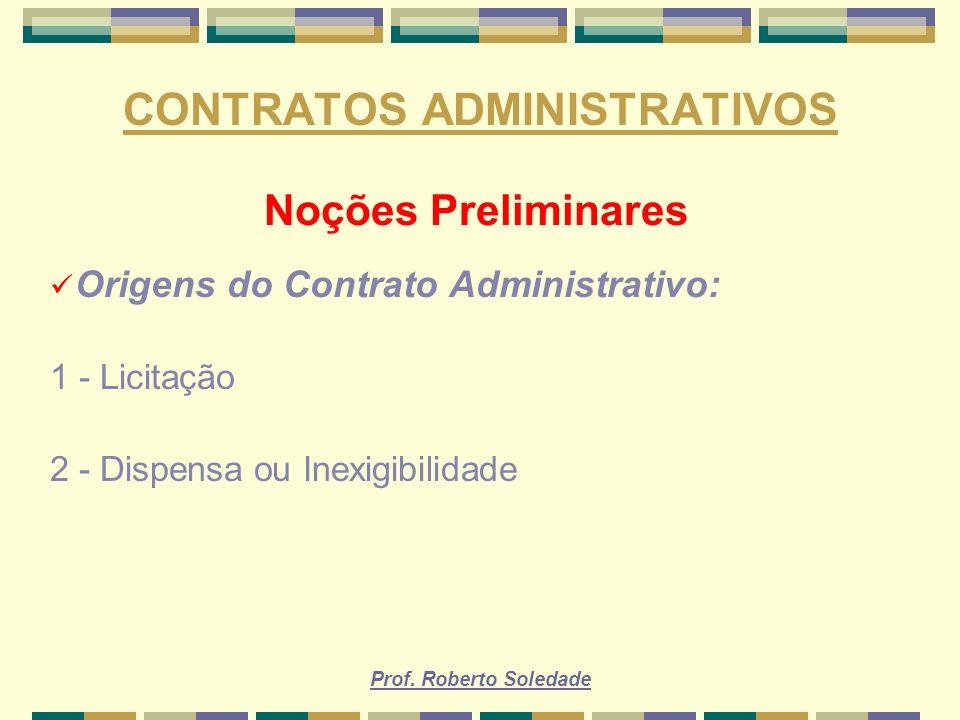 Prof. Roberto Soledade CONTRATOS ADMINISTRATIVOS Noções Preliminares Origens do Contrato Administrativo: 1 - Licitação 2 - Dispensa ou Inexigibilidade