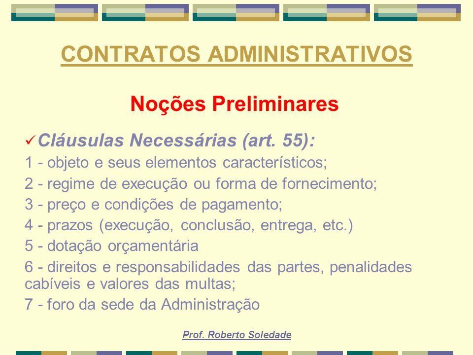 Prof. Roberto Soledade CONTRATOS ADMINISTRATIVOS Noções Preliminares Cláusulas Necessárias (art. 55): 1 - objeto e seus elementos característicos; 2 -