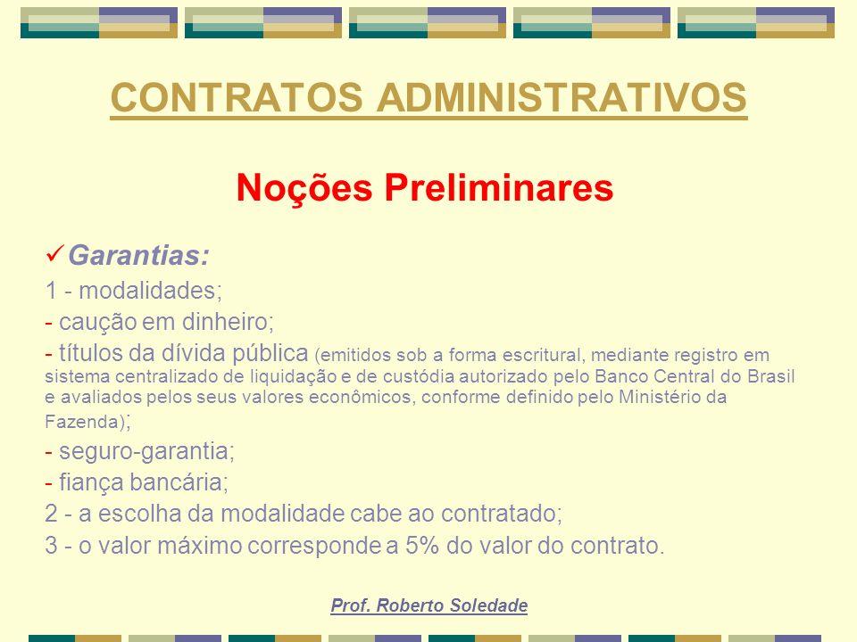 Prof. Roberto Soledade CONTRATOS ADMINISTRATIVOS Noções Preliminares Garantias: 1 - modalidades; - caução em dinheiro; - títulos da dívida pública (em