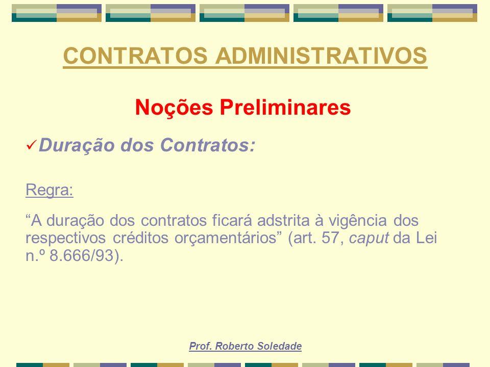 Prof. Roberto Soledade CONTRATOS ADMINISTRATIVOS Noções Preliminares Duração dos Contratos: Regra: A duração dos contratos ficará adstrita à vigência