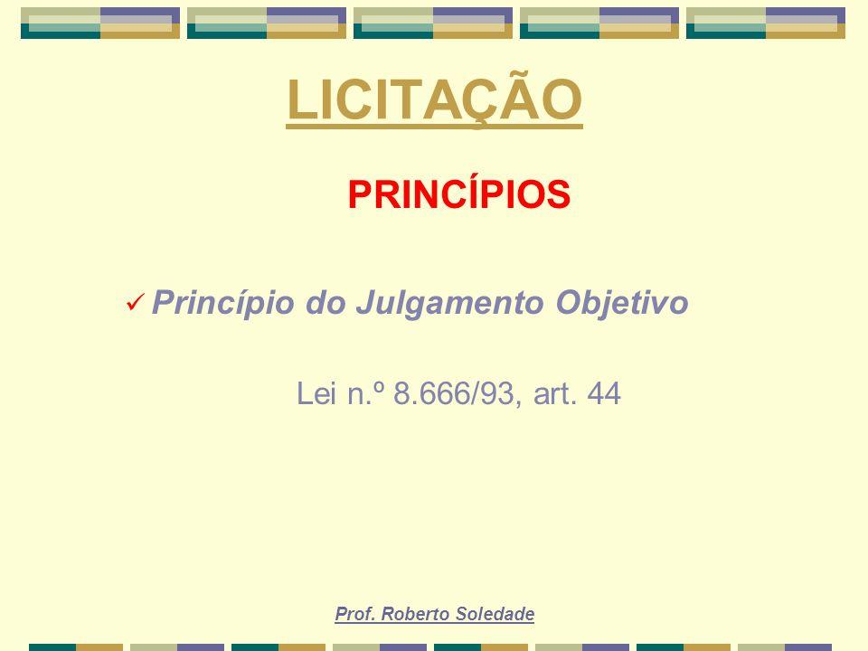 Prof. Roberto Soledade LICITAÇÃO PRINCÍPIOS Princípio do Julgamento Objetivo Lei n.º 8.666/93, art. 44