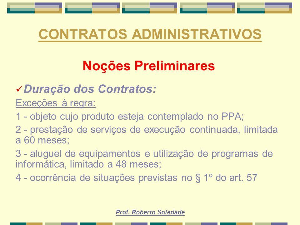 Prof. Roberto Soledade CONTRATOS ADMINISTRATIVOS Noções Preliminares Duração dos Contratos: Exceções à regra: 1 - objeto cujo produto esteja contempla