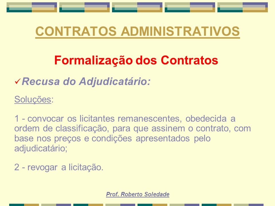 Prof. Roberto Soledade CONTRATOS ADMINISTRATIVOS Formalização dos Contratos Recusa do Adjudicatário: Soluções: 1 - convocar os licitantes remanescente