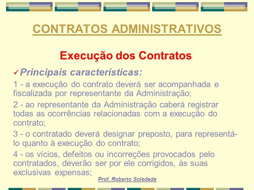 Prof. Roberto Soledade CONTRATOS ADMINISTRATIVOS Execução dos Contratos Principais características: 1 - a execução do contrato deverá ser acompanhada