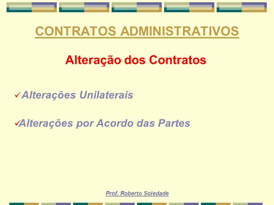 Prof. Roberto Soledade CONTRATOS ADMINISTRATIVOS Alteração dos Contratos Alterações Unilaterais Alterações por Acordo das Partes