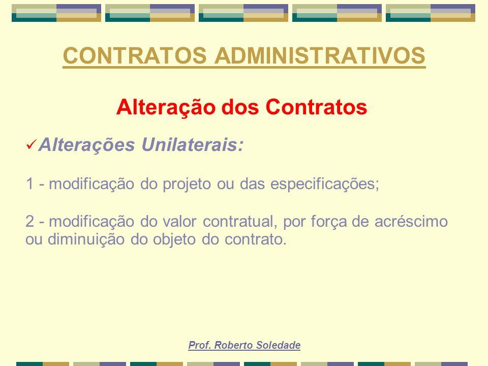 Prof. Roberto Soledade CONTRATOS ADMINISTRATIVOS Alteração dos Contratos Alterações Unilaterais: 1 - modificação do projeto ou das especificações; 2 -