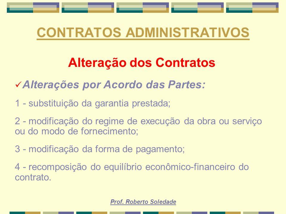 Prof. Roberto Soledade CONTRATOS ADMINISTRATIVOS Alteração dos Contratos Alterações por Acordo das Partes: 1 - substituição da garantia prestada; 2 -