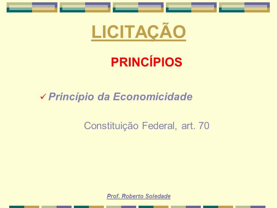 Prof. Roberto Soledade LICITAÇÃO PRINCÍPIOS Princípio da Economicidade Constituição Federal, art. 70