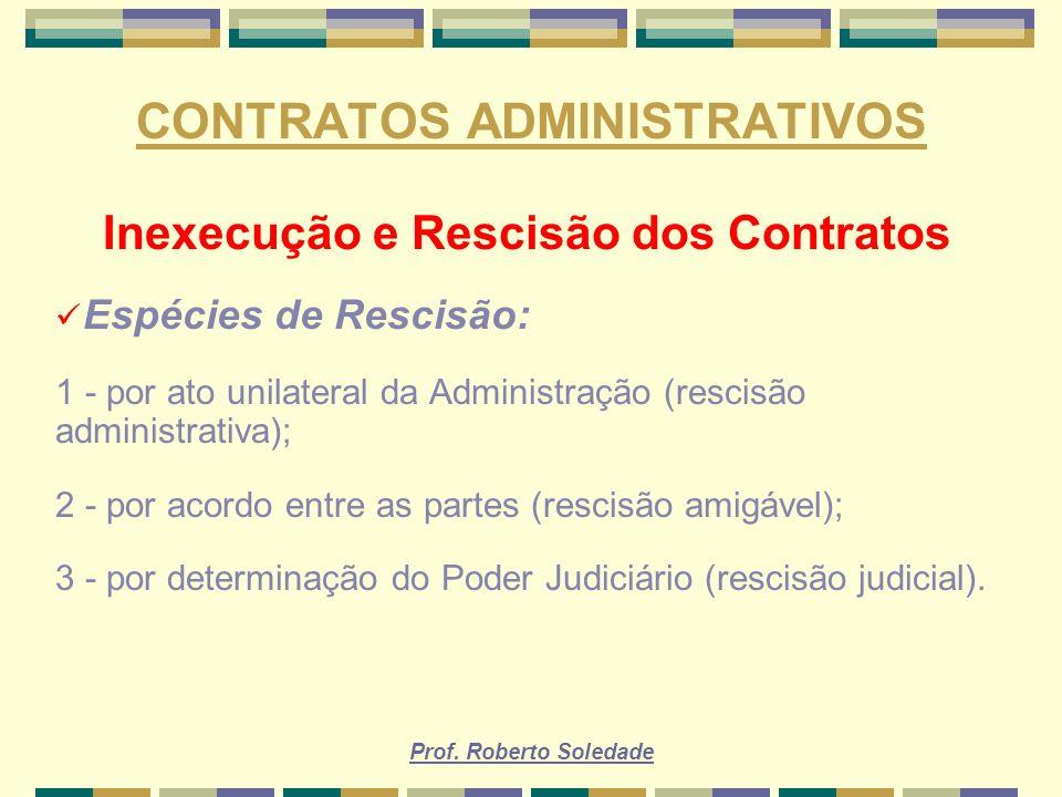 Prof. Roberto Soledade CONTRATOS ADMINISTRATIVOS Inexecução e Rescisão dos Contratos Espécies de Rescisão: 1 - por ato unilateral da Administração (re