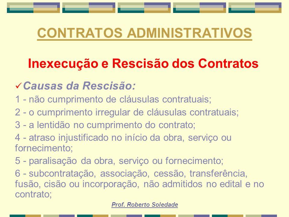 Prof. Roberto Soledade CONTRATOS ADMINISTRATIVOS Inexecução e Rescisão dos Contratos Causas da Rescisão: 1 - não cumprimento de cláusulas contratuais;