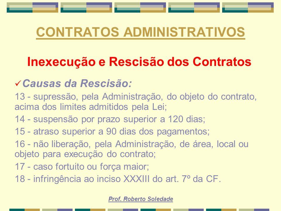 Prof. Roberto Soledade CONTRATOS ADMINISTRATIVOS Inexecução e Rescisão dos Contratos Causas da Rescisão: 13 - supressão, pela Administração, do objeto