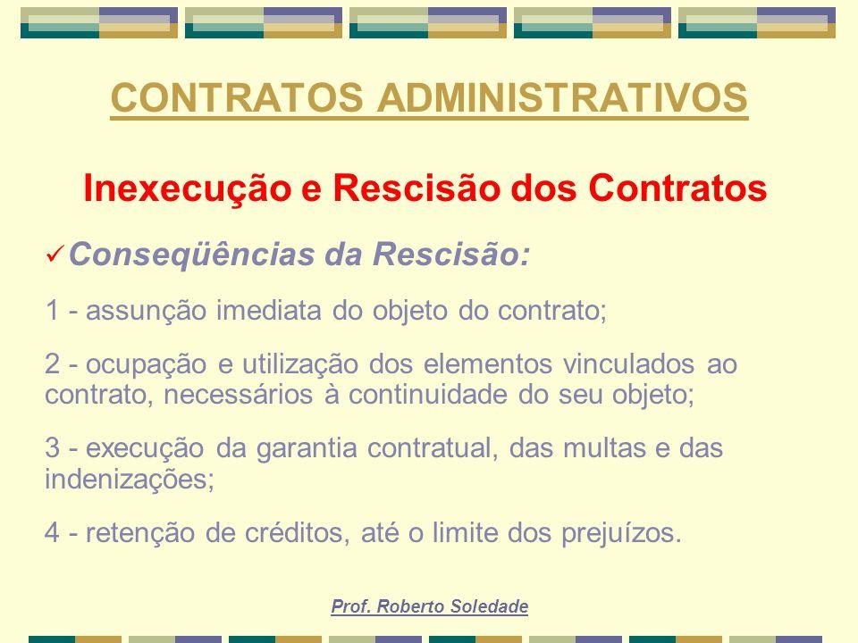 Prof. Roberto Soledade CONTRATOS ADMINISTRATIVOS Inexecução e Rescisão dos Contratos Conseqüências da Rescisão: 1 - assunção imediata do objeto do con