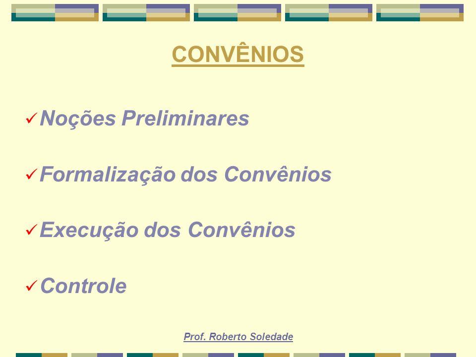 Prof. Roberto Soledade CONVÊNIOS Noções Preliminares Formalização dos Convênios Execução dos Convênios Controle