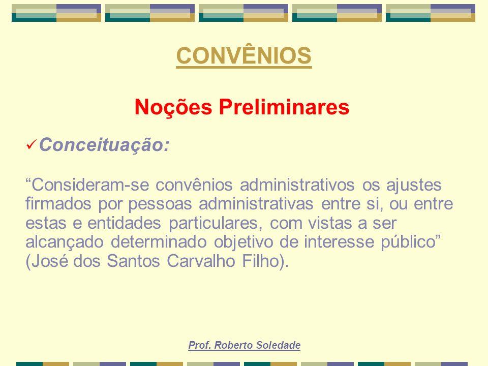Prof. Roberto Soledade CONVÊNIOS Noções Preliminares Conceituação: Consideram-se convênios administrativos os ajustes firmados por pessoas administrat