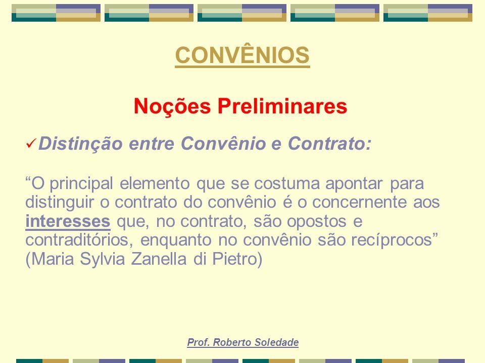 Prof. Roberto Soledade CONVÊNIOS Noções Preliminares Distinção entre Convênio e Contrato: O principal elemento que se costuma apontar para distinguir