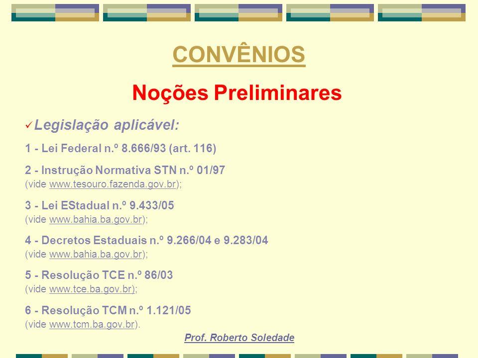 Prof. Roberto Soledade CONVÊNIOS Noções Preliminares Legislação aplicável: 1 - Lei Federal n.º 8.666/93 (art. 116) 2 - Instrução Normativa STN n.º 01/