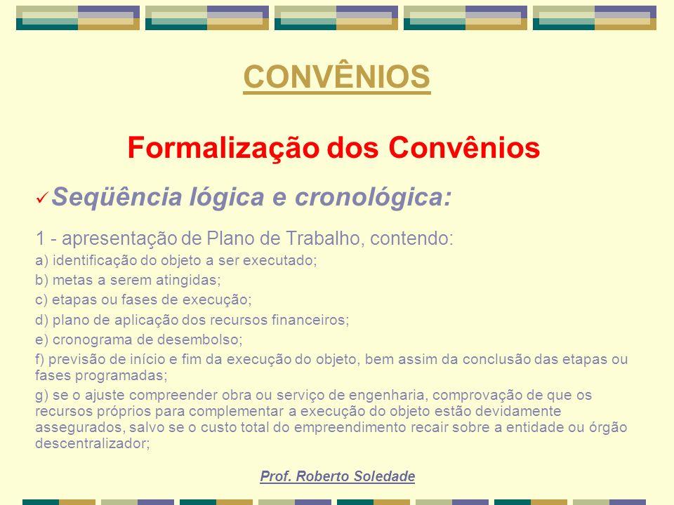 Prof. Roberto Soledade CONVÊNIOS Formalização dos Convênios Seqüência lógica e cronológica: 1 - apresentação de Plano de Trabalho, contendo: a) identi