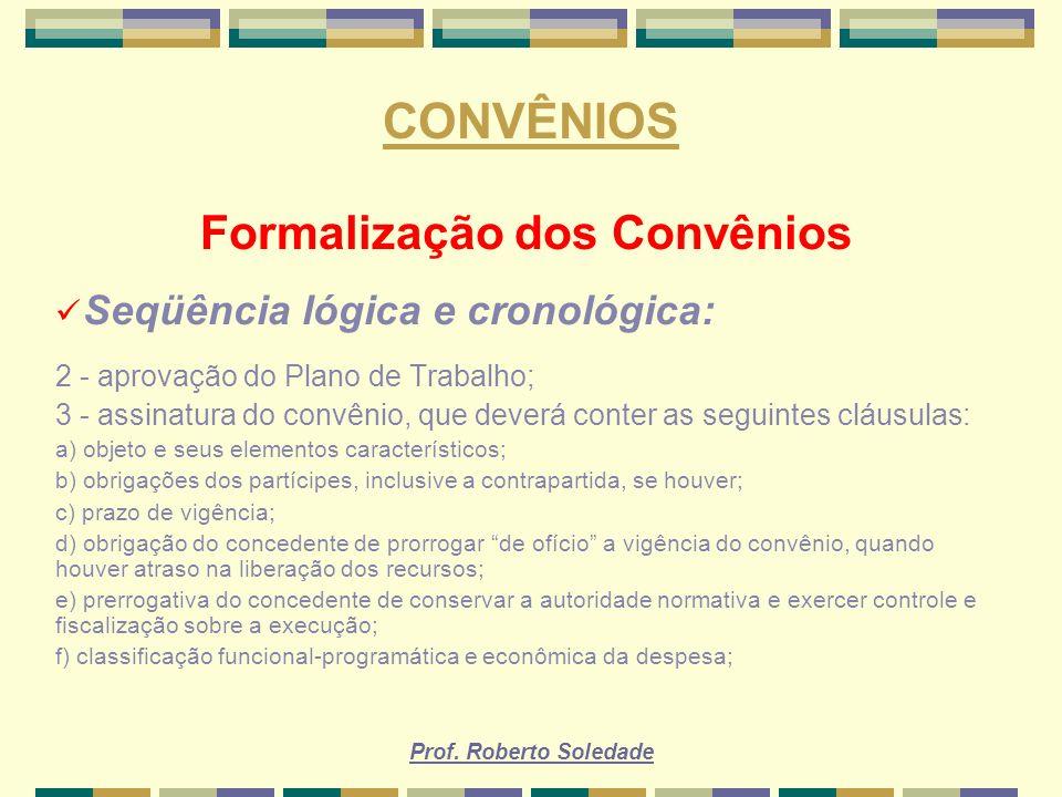 Prof. Roberto Soledade CONVÊNIOS Formalização dos Convênios Seqüência lógica e cronológica: 2 - aprovação do Plano de Trabalho; 3 - assinatura do conv