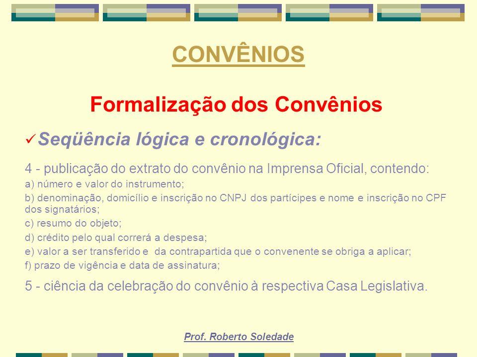 Prof. Roberto Soledade CONVÊNIOS Formalização dos Convênios Seqüência lógica e cronológica: 4 - publicação do extrato do convênio na Imprensa Oficial,